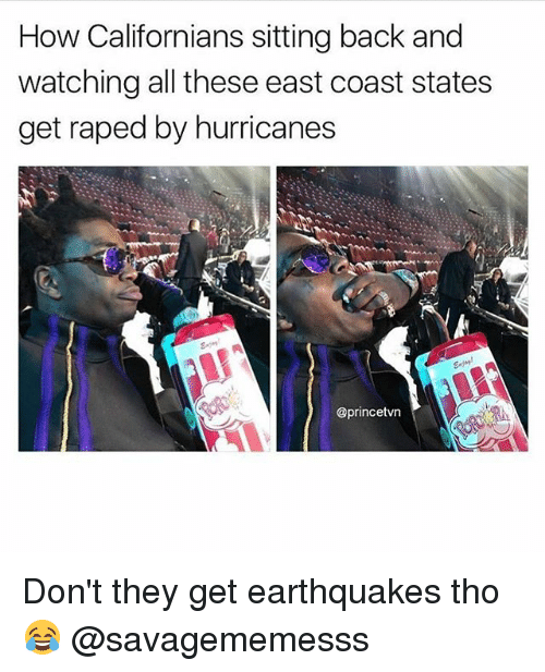 earthquakes: How Californians sitting back and  watching all these east coast states  get raped by hurricanes  @princetvn Don't they get earthquakes tho 😂 @savagememesss