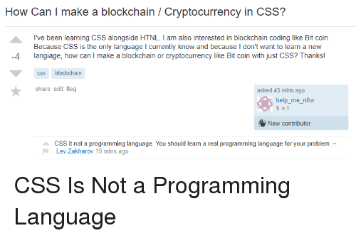 Blockchain: How Can I make a blockchain / Cryptocurrency in CSS?  I've been learning CSS alongside HTNL. I am also interested in blockchain coding like Bit coin.  Because CSS is the only language I currently know and because I don't want to learn a new  -4 langiage, how can I make a blockchain or cryptocurrency like Bit coin with just CSS? Thanks!  css blockchain  share edit flag  asked 43 mins ago  how  elp me n  New contributor  CSS it not a programming language. You should learn a real programming language for your problem. -  Lev Zakharov 19 mins ago CSS Is Not a Programming Language