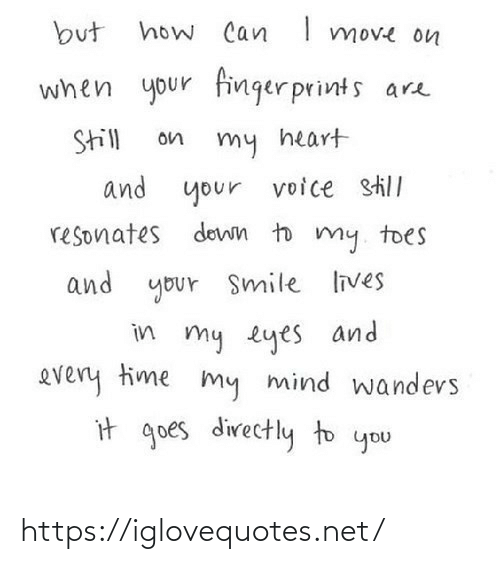 finger: how Can I move on  but  when your finger prints are  Still  on  my heart  and your  voice still  resonates down to my. toes  and your Smile lives  in my eyes and  every time my mind wandevs  it goes directly to you https://iglovequotes.net/