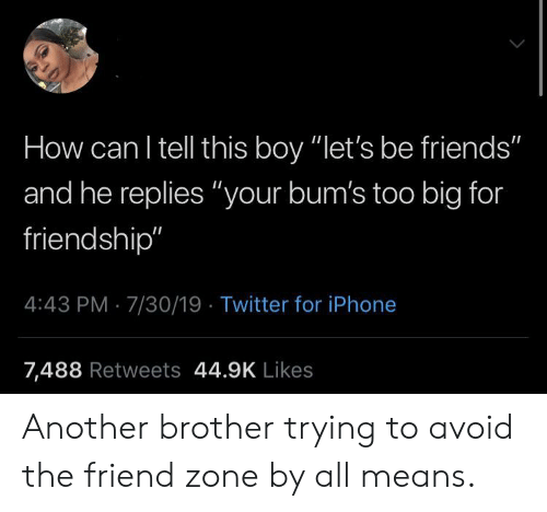 "iPhone 7: How can I tell this boy ""let's be friends""  and he replies ""your bum's too big for  friendship""  4:43 PM 7/30/19 Twitter for iPhone  7,488 Retweets 44.9K Likes Another brother trying to avoid the friend zone by all means."