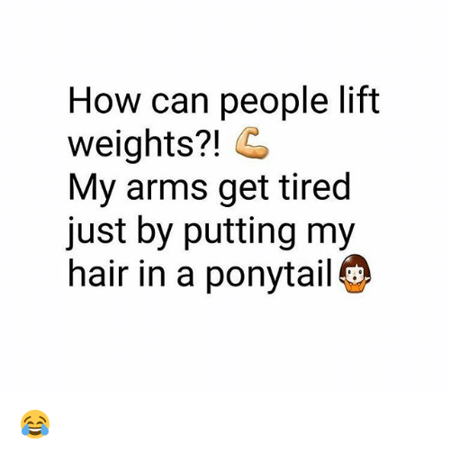 Memes, Hair, and 🤖: How can people lift  weights?! G  My arms get tired  just by putting my  hair in a ponytail 😂