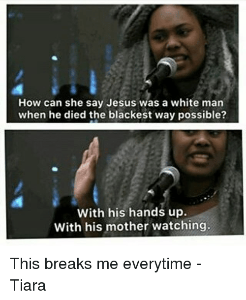 Jesus, Memes, and White: How can she say Jesus was a white man  when he died the blackest way possible?  With his hands up.  With his mother watching. This breaks me everytime -Tiara