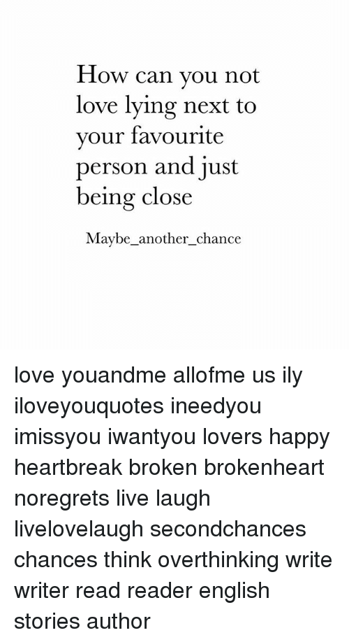 brokenheart: How can vou not  love lying next to  your favourite  person and just  being close  Maybe-another-chance love youandme allofme us ily iloveyouquotes ineedyou imissyou iwantyou lovers happy heartbreak broken brokenheart noregrets live laugh livelovelaugh secondchances chances think overthinking write writer read reader english stories author