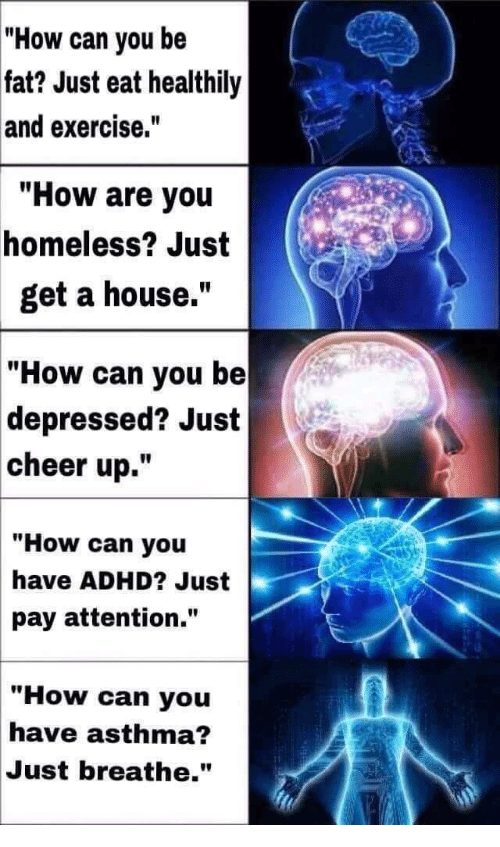 """Asthma: """"How can you be  fat? Just eat healthily  and exercise.""""  How are you  homeless? Just  get a house.""""  """"How can you be  depressed? Just  cheer up.""""  """"How can you  have ADHD? Just  pay attention.""""  """"How can you  have asthma?  Just breathe."""""""