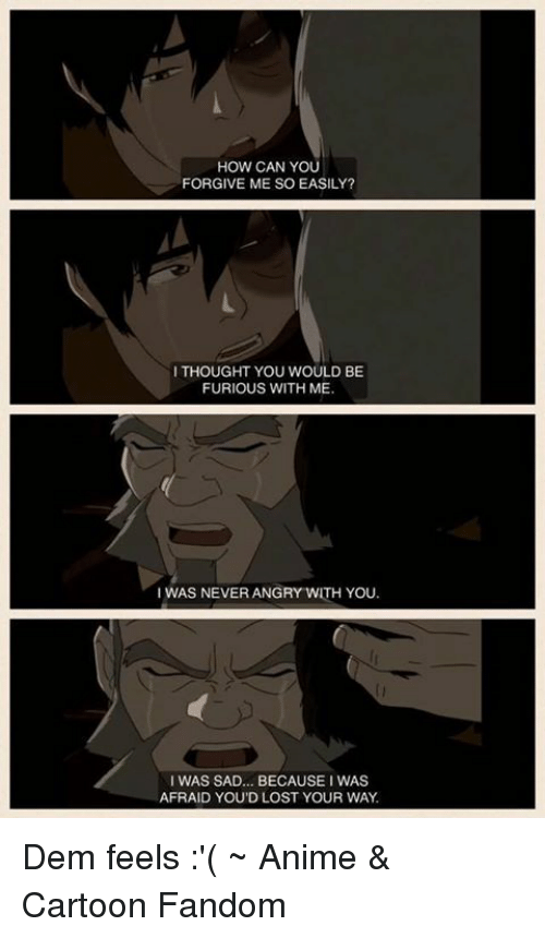 Dem Feels: HOW CAN YOU  FORGIVE ME SO EASILY?  I THOUGHT YOU WOULD BE  FURIOUS WITH ME  I WAS NEVER ANGRY WITH YOU.  I WAS SAD... BECAUSE I WAS  AFRAID YOUD LOST YOUR WAY Dem feels :'(  ~ Anime & Cartoon Fandom