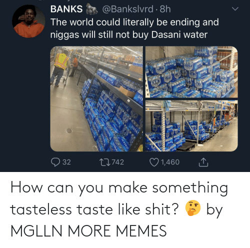 You Make: How can you make something tasteless taste like shit? 🤔 by MGLLN MORE MEMES