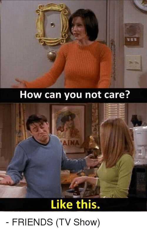 friends tv: How can you not care?  Like this. - FRIENDS (TV Show)