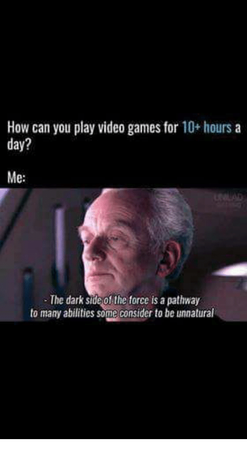 Memes, Video Games, and Games: How can you play video games for 10+ hours a  day?  Me  The dark side of the force is a pathway  to many abilities some consider to be unnatural