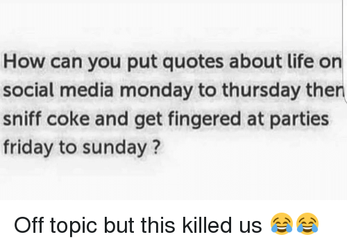 SIZZLE: How can you put quotes about life on  social media monday to thursday then  sniff coke and get fingered at parties  friday to sunday? Off topic but this killed us 😂😂