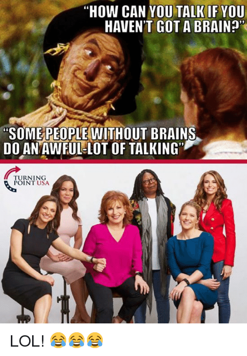 "Brains, Lol, and Memes: ""HOW CAN YOU TALK IF YOU  HAVEN'T GOT A BRAIN?  ""SOME PEOPLE WITHOUT BRAINS  DO ANAWFUL-LOT OF TALKING""  TURNING  POINT USA LOL! 😂😂😂"