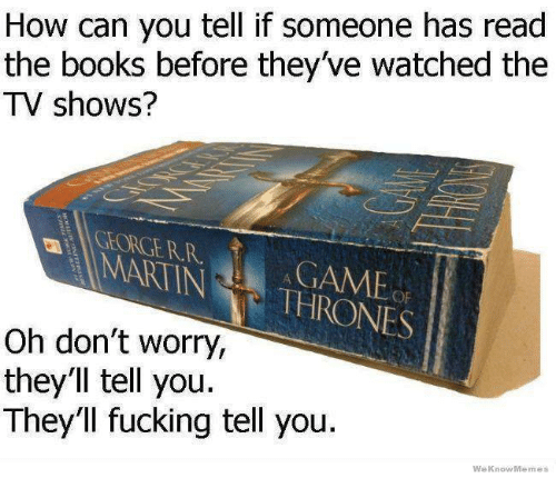 We Know Meme: How can you tell if someone has read  the books before they've watched the  TV shows?  NINA THRONES  Oh don't worry,  they'll tell you.  They'll fucking tell you  We Know Memes