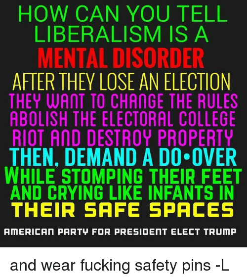 College, Memes, and Riot: HOW CAN YOU TELL  LIBERALISM IS A  MENTAL DISORDER  AFTER THEY LOSE AN ELECTION  THEY WANT TO CHANGE THE RULES  ABOLISH THE ELECTORAL COLLEGE  RIOT AND DESTROY PROPERTY  THEN, DEMAND A DO OVER  WHILE STOMPING THEIR FEET  AND CRYING LIKE INFANTS IN  THEIR SAFE SPACES  AMERICAN PARTU FOR PRESIDENT ELECT TRUMP and wear fucking safety pins -L