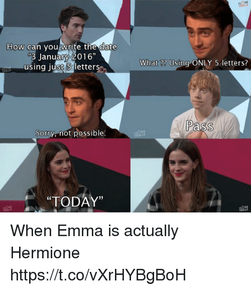 """Hermione, Sorry, and Date: How can you write the date  January 2016""""  using just letters  Sorry, not possible  """"TODAY""""  What Using ONLY 5 letters?  Pass When Emma is actually Hermione https://t.co/vXrHYBgBoH"""