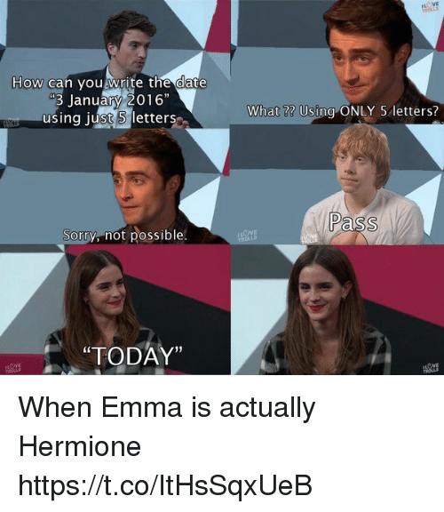 """Hermione, Sorry, and Date: How can you write the date  January 2016""""  using just letters  Sorry, not possible  """"TODAY""""  What Using ONLY 5 letters?  Pass When Emma is actually Hermione https://t.co/ItHsSqxUeB"""