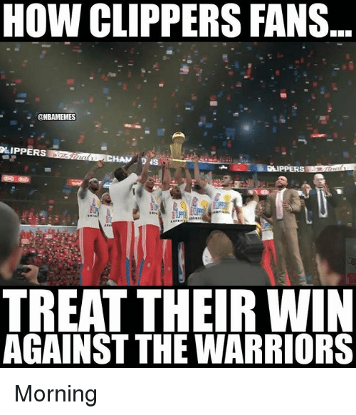 Nba, Clippers, and Warriors: HOW CLIPPERS FANS  @NBAMEMES  LIPPERS  D IS  Dll  TREAT THEIR WIN  AGAINST THE WARRIORS Morning