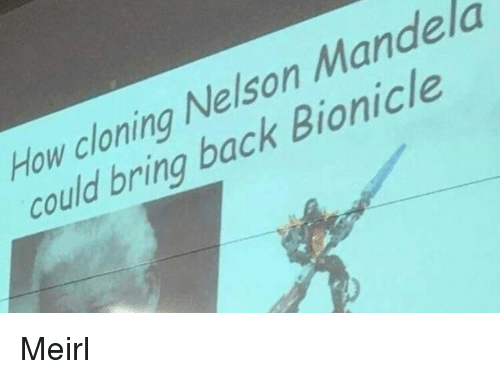 cloning: How cloning Nelson Mande la  could bring back Bionicle Meirl
