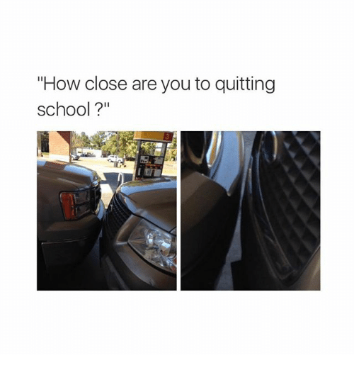 """Quit School: """"How close are you to quitting  school?"""