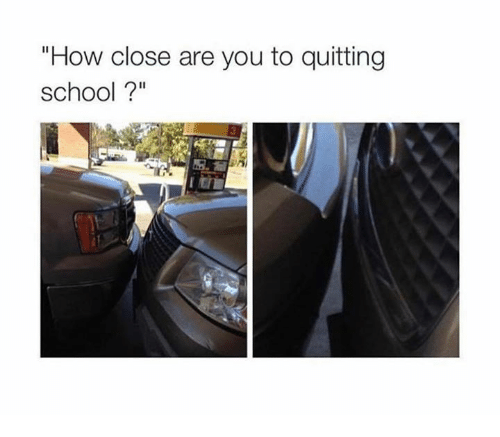 """Quit School: """"How close are you to quitting  school"""