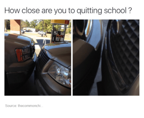 Quit School: How close are you to quitting school?  Source: the commonchi.