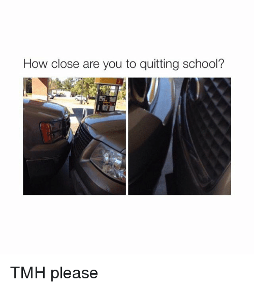 Quit School: How close are you to quitting school? TMH please