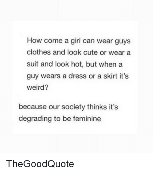 degradation: How come a girl can wear guys  clothes and look cute or wear a  suit and look hot, but when a  guy wears a dress or a skirt it's  weird?  because our society thinks it's  degrading to be feminine TheGoodQuote