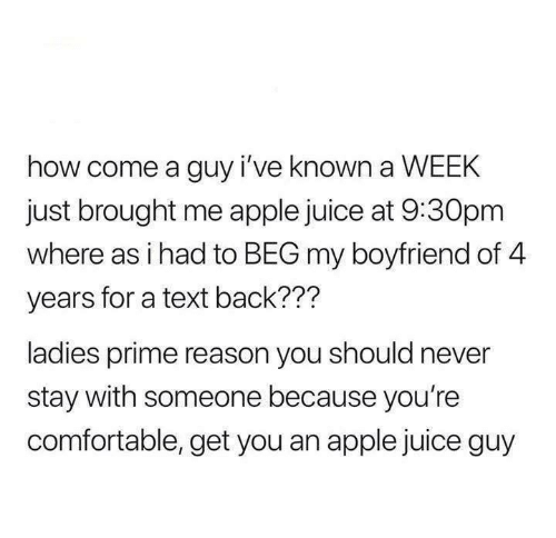 Text Back: how come a guy i've known a WEEK  just brought me apple juice at 9:30pm  where as i had to BEG my boyfriend of 4  years for a text back???  ladies prime reason you should never  stay with someone because you're  comfortable, get you an apple juice guy