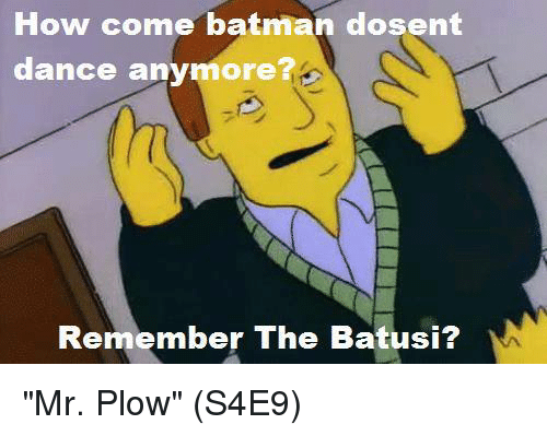 """Memes, 🤖, and How Come: How come batman dosent  dance anymore?  Remember The Batusi? """"Mr. Plow""""  (S4E9)"""