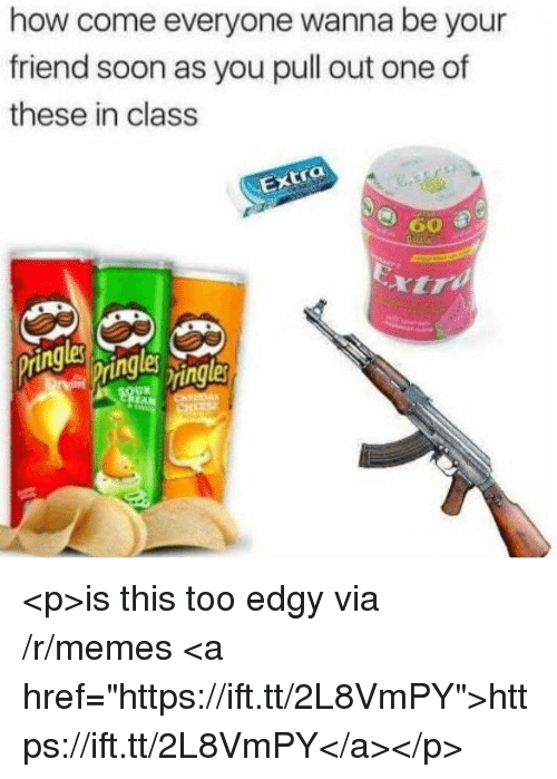 """Memes, Soon..., and Pull Out: how come everyone wanna be your  friend soon as you pull out one of  these in class  tra  60 <p>is this too edgy via /r/memes <a href=""""https://ift.tt/2L8VmPY"""">https://ift.tt/2L8VmPY</a></p>"""