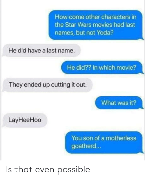 cutting: How come other characters in  the Star Wars movies had last  names, but not Yoda?  He did have a last name.  He did?? In which movie?  They ended up cutting it out.  What was it?  LayHeeHoo  You son of a motherless  goatherd... Is that even possible