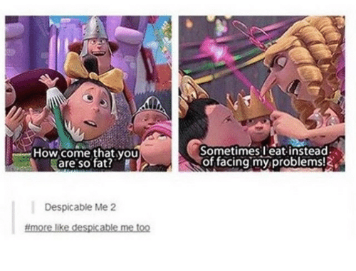 Despicable Me: How come that you  are so fat?  Sometimes eat instead  of facingmy problems!  Despicable Me 2  #more likedespcablemetoo