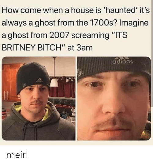 "britney: How come when a house is 'haunted' it's  always a ghost from the 1700s? Imagine  a ghost from 2007 screaming ""ITS  BRITNEY BITCH"" at 3am  adidas  adidas meirl"