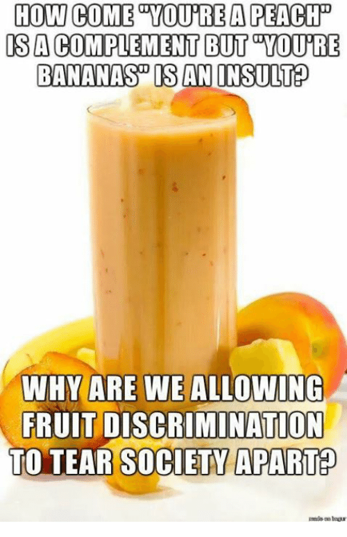 Discriminize: HOW COME YOURE A PEAC  IS A  COMPLEMENT BUT TOURE  BANANAS DOS ANINSULTED  WHY ARE WE ALLOWING  FRUIT DISCRIMINATION  TO TEAR SOCIETY APART