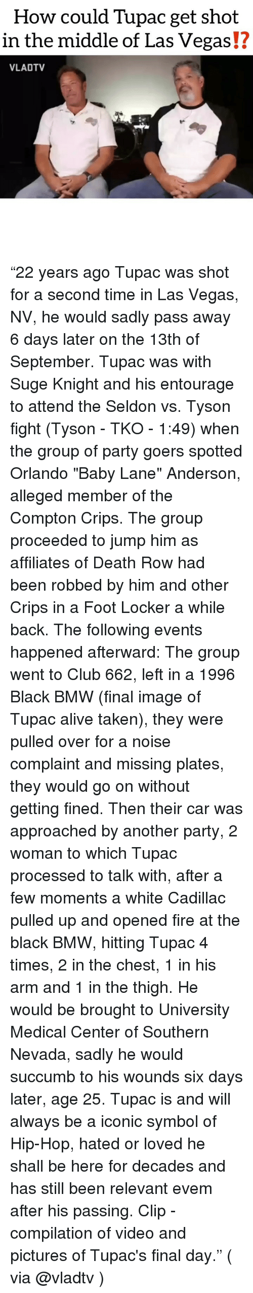 "las vegas nv: How could Tupac get shot  in the middle of Las Vegas!?  VLADTV ""22 years ago Tupac was shot for a second time in Las Vegas, NV, he would sadly pass away 6 days later on the 13th of September. Tupac was with Suge Knight and his entourage to attend the Seldon vs. Tyson fight (Tyson - TKO - 1:49) when the group of party goers spotted Orlando ""Baby Lane"" Anderson, alleged member of the Compton Crips. The group proceeded to jump him as affiliates of Death Row had been robbed by him and other Crips in a Foot Locker a while back. The following events happened afterward: The group went to Club 662, left in a 1996 Black BMW (final image of Tupac alive taken), they were pulled over for a noise complaint and missing plates, they would go on without getting fined. Then their car was approached by another party, 2 woman to which Tupac processed to talk with, after a few moments a white Cadillac pulled up and opened fire at the black BMW, hitting Tupac 4 times, 2 in the chest, 1 in his arm and 1 in the thigh. He would be brought to University Medical Center of Southern Nevada, sadly he would succumb to his wounds six days later, age 25. Tupac is and will always be a iconic symbol of Hip-Hop, hated or loved he shall be here for decades and has still been relevant evem after his passing. Clip - compilation of video and pictures of Tupac's final day."" ( via @vladtv )"