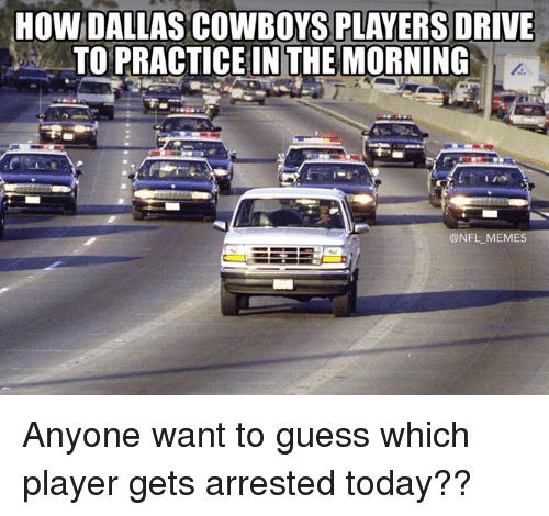 Dallas Cowboys, Driving, and Memes: HOW DALLAS COWBOYS PLAYERS DRIVE  TO PRACTICE IN THE MORNING  @NFL MEMES Anyone want to guess which player gets arrested today??