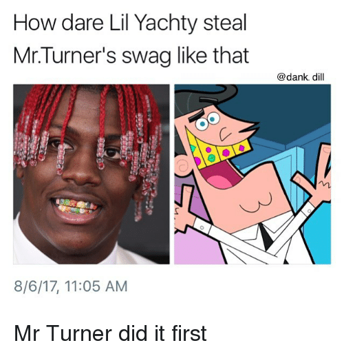 Dank, Memes, and Swag: How dare Lil Yachty steal  Mr.Turner's swag like that  @dank. dill  8/6/17, 11:05 AM Mr Turner did it first