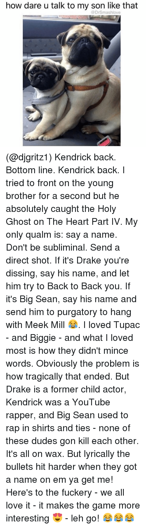 hanged: how dare u talk to my son like that  @DrSmashlove (@djgritz1) Kendrick back. Bottom line. Kendrick back. I tried to front on the young brother for a second but he absolutely caught the Holy Ghost on The Heart Part IV. My only qualm is: say a name. Don't be subliminal. Send a direct shot. If it's Drake you're dissing, say his name, and let him try to Back to Back you. If it's Big Sean, say his name and send him to purgatory to hang with Meek Mill 😂. I loved Tupac - and Biggie - and what I loved most is how they didn't mince words. Obviously the problem is how tragically that ended. But Drake is a former child actor, Kendrick was a YouTube rapper, and Big Sean used to rap in shirts and ties - none of these dudes gon kill each other. It's all on wax. But lyrically the bullets hit harder when they got a name on em ya get me! Here's to the fuckery - we all love it - it makes the game more interesting 😍 - leh go! 😂😂😂