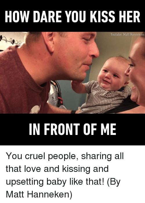 loves and kisses: HOW DARE YOU KISS HER  Youtube: Matt Hanneken  IN FRONT OF ME You cruel people, sharing all that love and kissing and upsetting baby like that! (By Matt Hanneken)