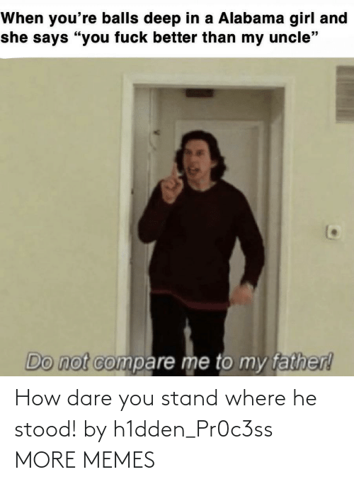 how dare you: How dare you stand where he stood! by h1dden_Pr0c3ss MORE MEMES