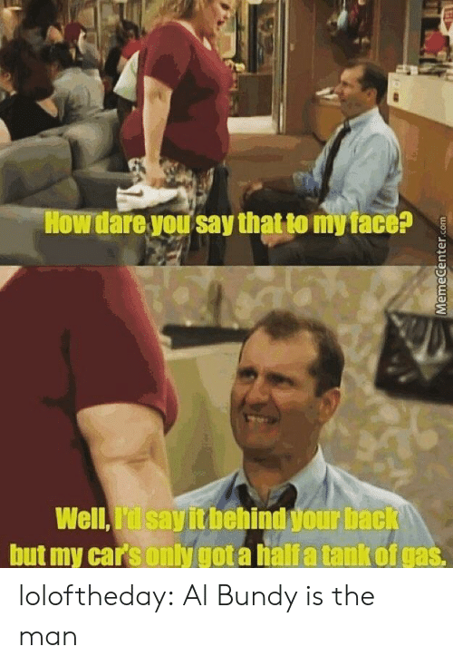 Al Bundy: How dare your say that to myface?  Well,I'dlsayitbehind your bac  but my carsonly got a halia tank of gas loloftheday:  Al Bundy is the man