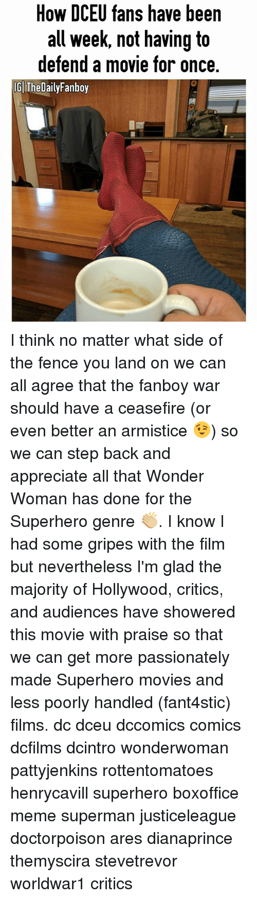 Meme, Memes, and Movies: How DCEU fans have been  all week, not having to  defend a movie for once.  IG The DailyFanboy I think no matter what side of the fence you land on we can all agree that the fanboy war should have a ceasefire (or even better an armistice 😉) so we can step back and appreciate all that Wonder Woman has done for the Superhero genre 👏🏼. I know I had some gripes with the film but nevertheless I'm glad the majority of Hollywood, critics, and audiences have showered this movie with praise so that we can get more passionately made Superhero movies and less poorly handled (fant4stic) films. dc dceu dccomics comics dcfilms dcintro wonderwoman pattyjenkins rottentomatoes henrycavill superhero boxoffice meme superman justiceleague doctorpoison ares dianaprince themyscira stevetrevor worldwar1 critics