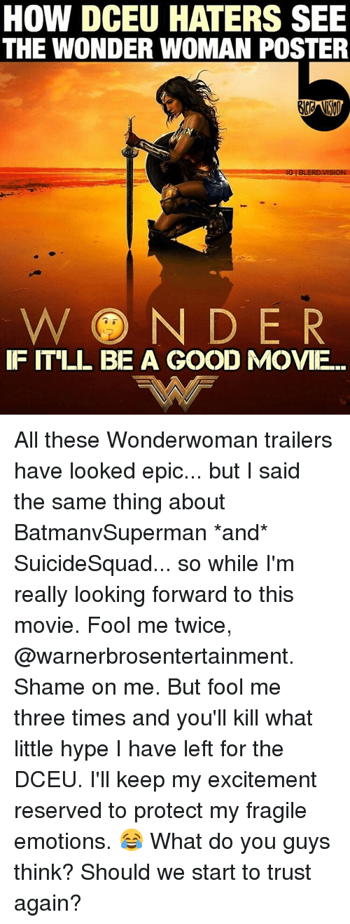 Hype, Memes, and Wonder Woman: HOW DCEU HATERS SEE  THE WONDER WOMAN POSTER  NG BUERDVISION  WON DER  IF ITLI BE A GOOD MOVIE. All these Wonderwoman trailers have looked epic... but I said the same thing about BatmanvSuperman *and* SuicideSquad... so while I'm really looking forward to this movie. Fool me twice, @warnerbrosentertainment. Shame on me. But fool me three times and you'll kill what little hype I have left for the DCEU. I'll keep my excitement reserved to protect my fragile emotions. 😂 What do you guys think? Should we start to trust again?
