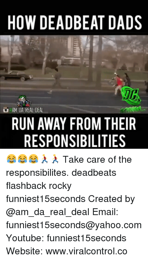 deadbeat dad: HOW DEADBEAT DADS  a AMIDA REAL DEAL  RUN AWAY FROM THEIR  RESPONSIBILITIES 😂😂😂🏃🏃 Take care of the responsibilites. deadbeats flashback rocky funniest15seconds Created by @am_da_real_deal Email: funniest15seconds@yahoo.com Youtube: funniest15seconds Website: www.viralcontrol.co
