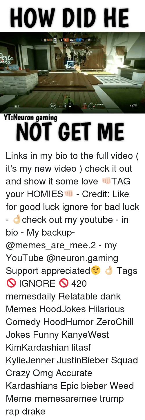 Memes, Weed, and New Videos: HOW DID HE  100  YT Neuron gaming  NOT GET ME Links in my bio to the full video ( it's my new video ) check it out and show it some love 👊🏻TAG your HOMIES👊🏻 - Credit: Like for good luck ignore for bad luck - 👌🏼check out my youtube - in bio - My backup- @memes_are_mee.2 - my YouTube @neuron.gaming Support appreciated😉 👌🏼 Tags 🚫 IGNORE 🚫 420 memesdaily Relatable dank Memes HoodJokes Hilarious Comedy HoodHumor ZeroChill Jokes Funny KanyeWest KimKardashian litasf KylieJenner JustinBieber Squad Crazy Omg Accurate Kardashians Epic bieber Weed Meme memesaremee trump rap drake