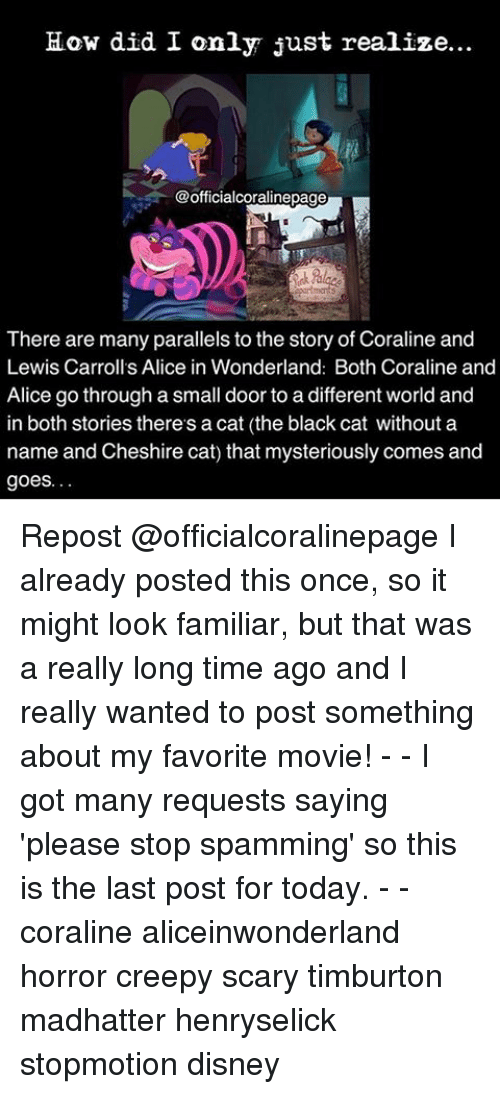 goe: How did I only just realize...  @officialcoralinepage  There are many parallels to the story of Coraline and  Lewis Carroll's Alice in Wonderland: Both Coraline and  Alice go through a small door to a different world and  in both stories there's a cat (the black cat without a  name and Cheshire cat) that mysteriously comes and  goes. Repost @officialcoralinepage I already posted this once, so it might look familiar, but that was a really long time ago and I really wanted to post something about my favorite movie! - - I got many requests saying 'please stop spamming' so this is the last post for today. - - coraline aliceinwonderland horror creepy scary timburton madhatter henryselick stopmotion disney
