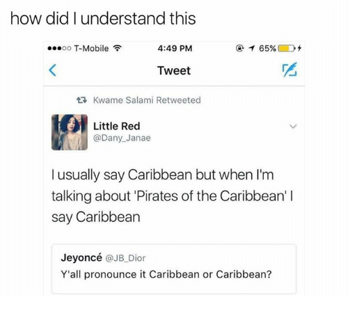 T-Mobile, Mobile, and Pirates: how did I understand this  4:49 PM  oo T-Mobile  65%  Tweet  tR, Kwame Salami Retweeted  Little Red  @Dany Janae  I usually say Caribbean but when I'm  talking about Pirates of the Caribbean'  say Caribbean  Jeyoncé  @JB Dior  Y'all pronounce it Caribbean or Caribbean?
