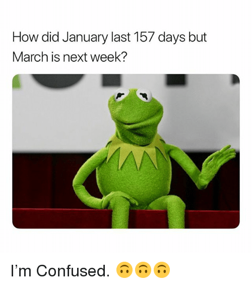 Confused, Dank Memes, and How: How did January last 157 days but  March is next week? I'm Confused. 🙃🙃🙃