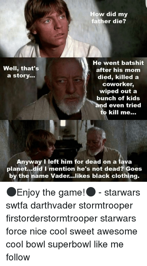 coworking: How did my  father die?  He went batshit  Well, that's  after his mom  a story...  died, killed a  coworker,  wiped out a  bunch of kids  d even tried  Anyway I left him for dead on a lava  planet...did I mention he's not dead? Goes  by the name Vader...likes black clothing. ⚫️Enjoy the game!⚫️ - starwars swtfa darthvader stormtrooper firstorderstormtrooper starwars force nice cool sweet awesome cool bowl superbowl like me follow
