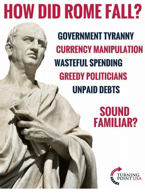 Tyranny: HOW DID ROME FALL?  GOVERNMENT TYRANNY  CURRENCY MANIPULATION  WASTEFUL SPENDING  GREEDY POLITICIANS  UNPAID DEBTS  SOUND  FAMILIAR?  TURNING  POINT USA