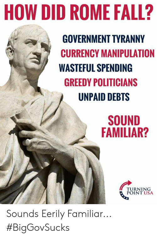 turning point: HOW DID ROME FALL?  GOVERNMENT TYRANNY  CURRENCY MANIPULATION  WASTEFUL SPENDING  GREEDY POLITICIANS  UNPAID DEBTS  SOUND  FAMILIAR?  TURNING  POINT USA Sounds Eerily Familiar... #BigGovSucks