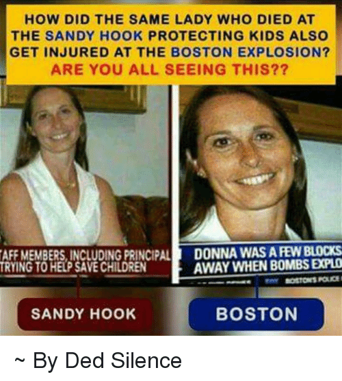 Memes, Boston, and Help: HOW DID THE SAME LADY WHO DIED AT  THE SANDY HOOK PROTECTING KIDS ALSO  GET INJURED AT THE BOSTON EXPLOSION?  ARE YOU ALL SEEING THIS??  AFF MEMBERS, INCLUDING PRINCIPAL  DONNA WASAREW BLOCKS  AWAY WHEN BOMBS EXPLO  TRYING TO HELP SAVECHILDREN  BOSTON  SANDY HOOK ~ By Ded Silence